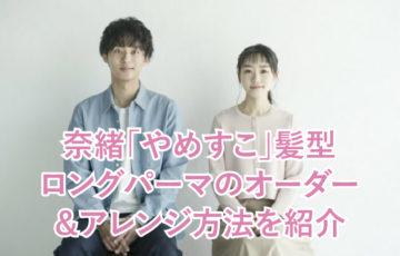 奈緒「やめすこ」髪型 ロングパーマのオーダー &アレンジ方法を紹介