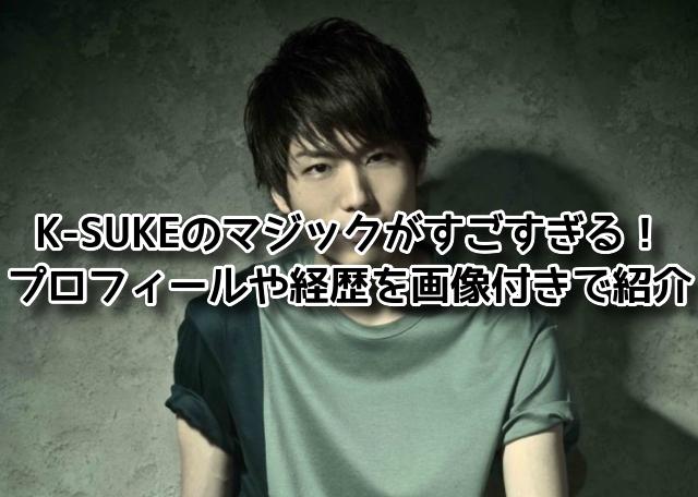 K-SUKEのマジックがすごすぎる!プロフィールや経歴を画像付きで紹介