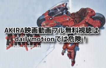 AKIRA映画動画フル無料視聴はdailymotionでは危険!