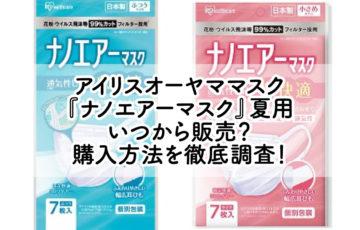 アイリスオーヤママスク 『ナノエアーマスク』夏用 いつから販売? 購入方法を徹底調査!