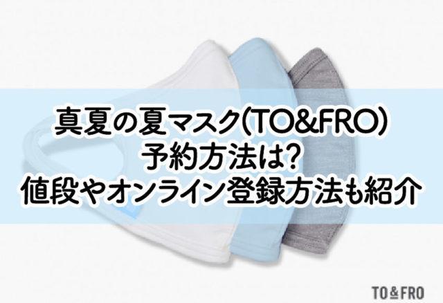 真夏の夏マスク(TO&FRO) 予約方法は? 値段やオンライン登録方法も紹介