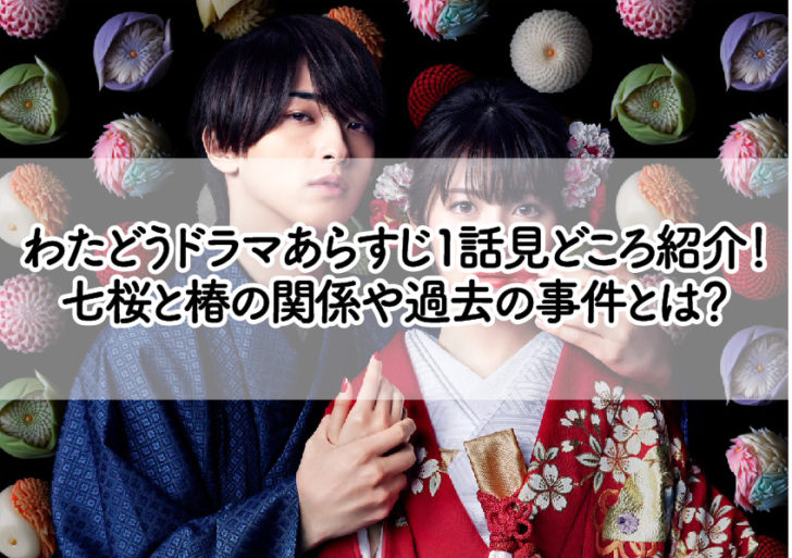 わたどうドラマあらすじ1話見どころ紹介! 七桜と椿の関係や過去の事件とは?
