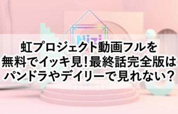 虹プロジェクト動画フルを 無料でイッキ見!最終話完全版は パンドラやデイリーで見れない?