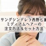 アンサングシンデレラ西野七瀬髪型 ミディアムヘアーの 注文方法&セット方法