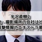 半沢直樹 撮影場所 東京中央銀行 ロケ地 口コミ 目撃情報 どこ エキストラ