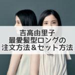 吉高由里子 最愛 髪型 ロング 注文 セット