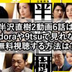 半沢直樹2動画6話は pandoraや9tsuで見れない? 無料視聴する方法は?