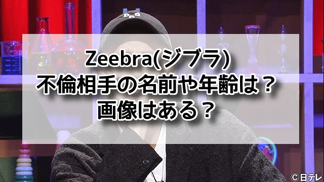 Zeebra(ジブラ)不倫相手の名前や年齢は?画像はある?