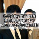 半沢直樹2動画8話を無料視聴するには?pandoraや9tsuは危険?