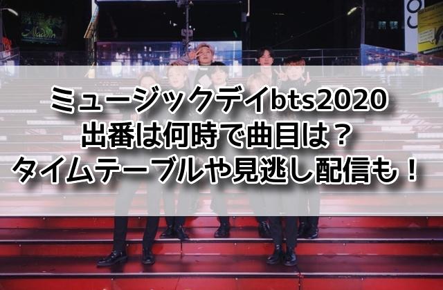 ミュージックデイ bts 2020 出番 何時 曲 タイムテーブル 見逃し配信