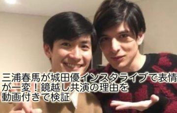 三浦春馬 インスタライブ 表情 城田優 鏡 共演 動画