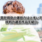 恋する母たち 宮世琉弥 演技 上手い 下手 評判 過去作品