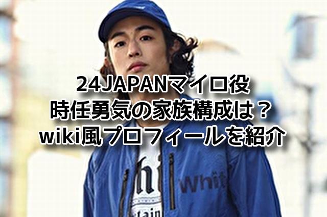 24JAPAN マイロ役 時任勇気 家族構成 wiki風 プロフィール