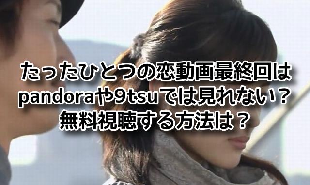 たったひとつの恋 動画 pandora 最終回 9tsu 無料視聴