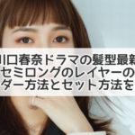 川口春奈 髪型 最新 ドラマ セミロング レイヤー オーダー