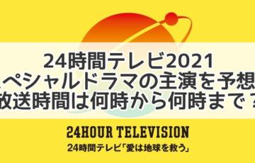 24時間テレビ 2021ドラマ 予想 スペシャル 何時から何時まで 主演 放送時間