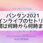 バンタン ライブ セトリ  2021 何時から 何時まで オンライン 時間
