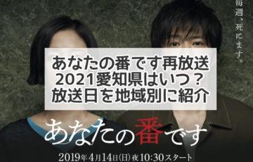 あなたの番です 再放送 愛知県 2021 放送日 放送予定