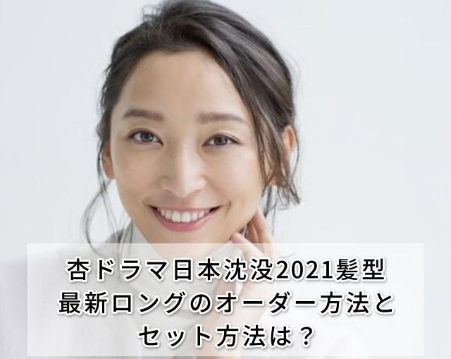 杏ドラマ日本沈没2021髪型最新ロングのオーダー方法とセット方法は?
