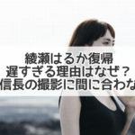 綾瀬はるか 復帰 遅すぎ 理由 なぜ 織田信長 撮影 間に合わない